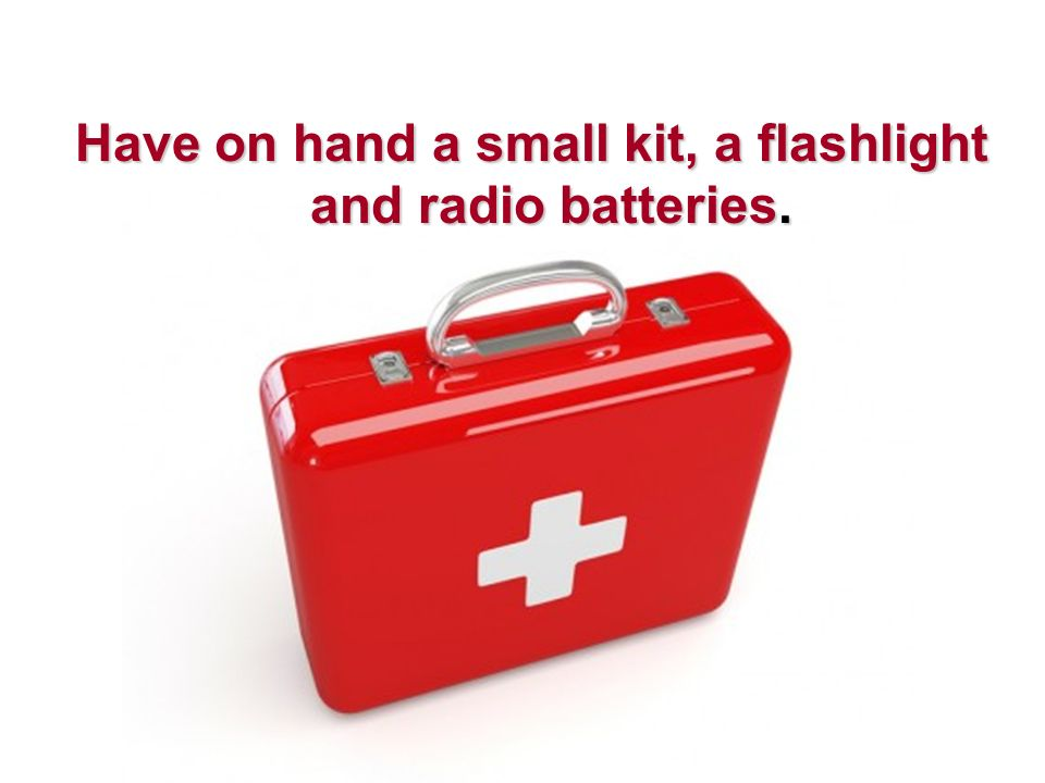 Have on hand a small kit, a flashlight and radio batteries.