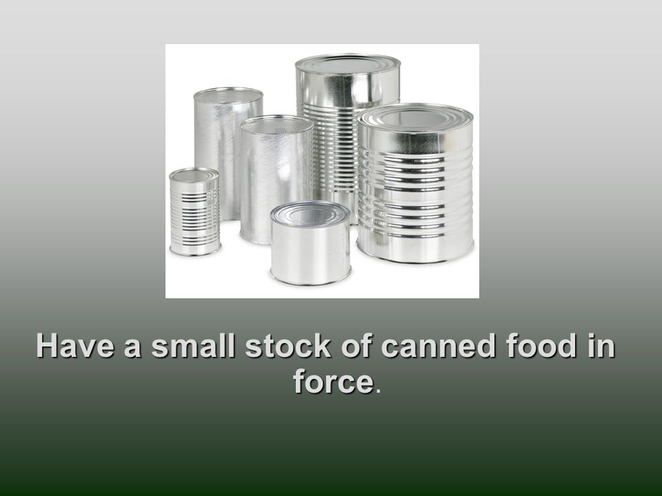 Have a small stock of canned food in force Have a small stock of canned food in force.