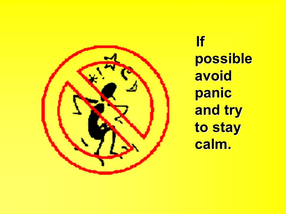 If possible avoid panic and try to stay calm. If possible avoid panic and try to stay calm.