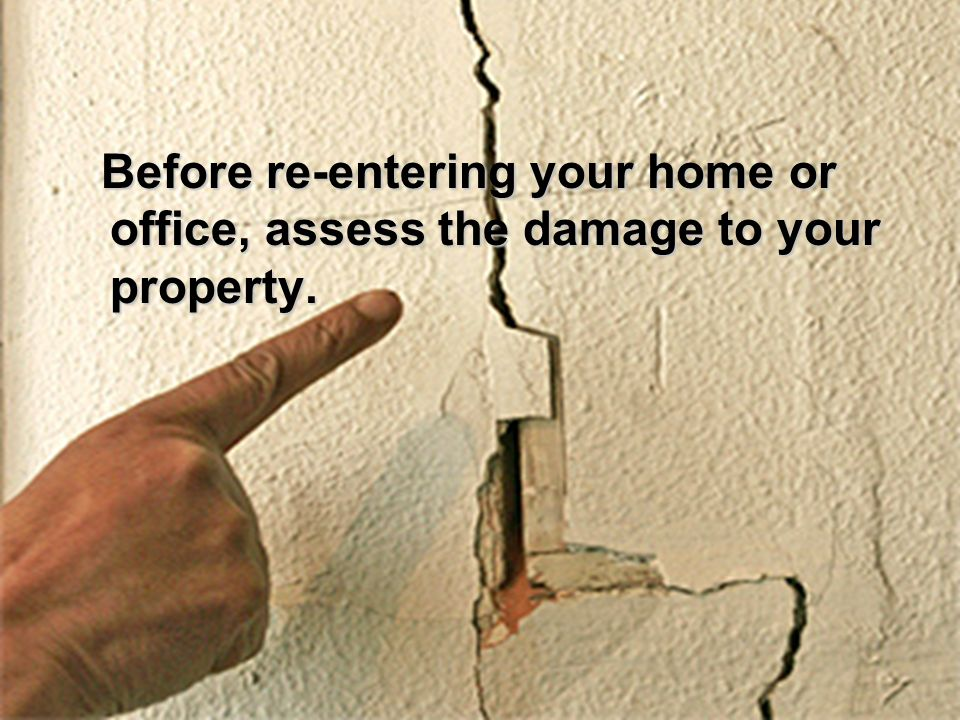 Before re-entering your home or office, assess the damage to your property.