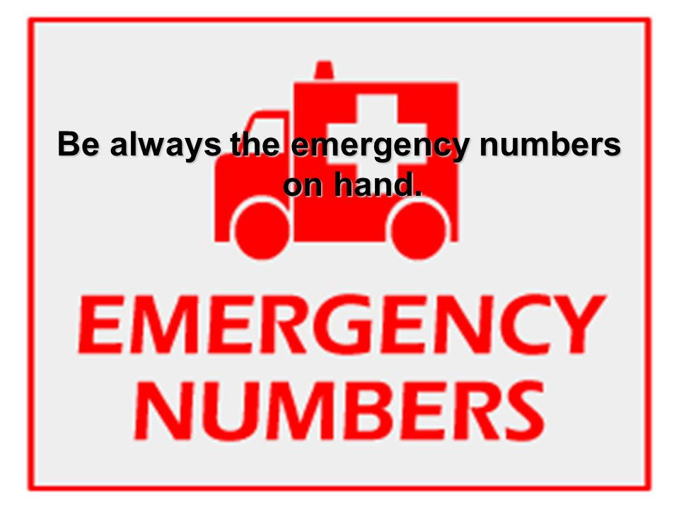 Be always the emergency numbers on hand.