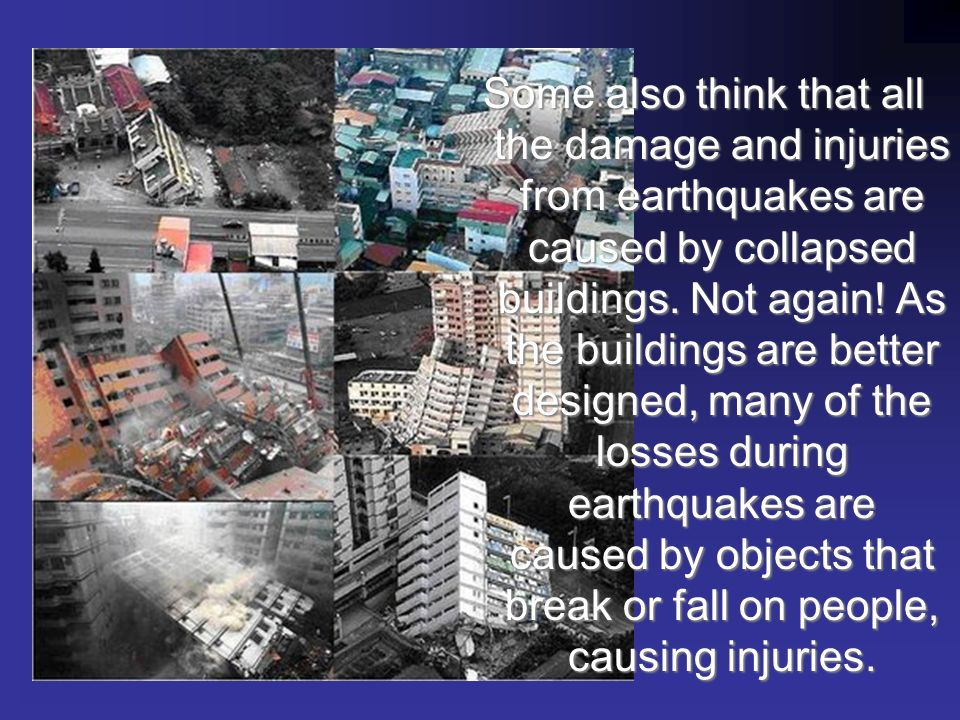 Some also think that all the damage and injuries from earthquakes are caused by collapsed buildings.