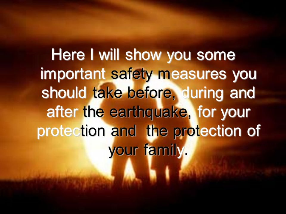 Here I will show you some important safety measures you should take before, during and after the earthquake, for your protection and the protection of your family Here I will show you some important safety measures you should take before, during and after the earthquake, for your protection and the protection of your family.