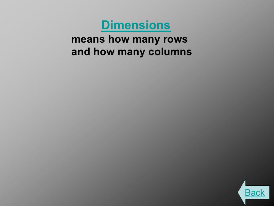 Dimensions means how many rows and how many columns Back