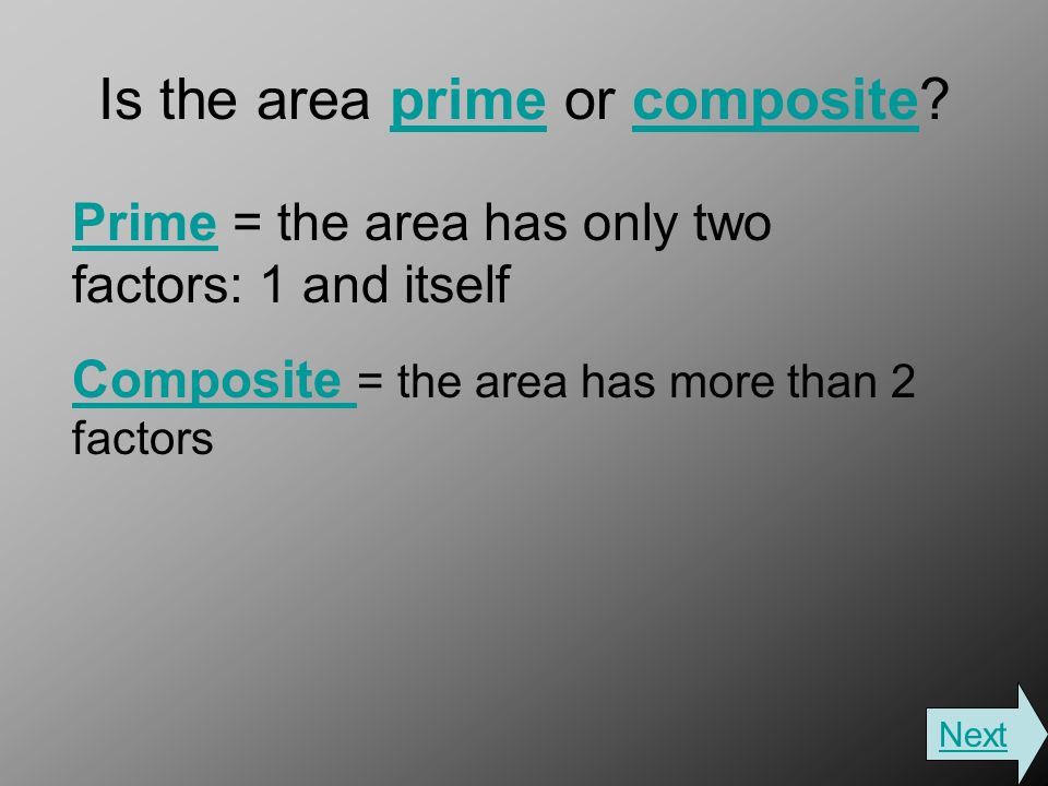 Is the area prime or composite primecomposite PrimePrime = the area has only two factors: 1 and itself Composite Composite = the area has more than 2 factors Next