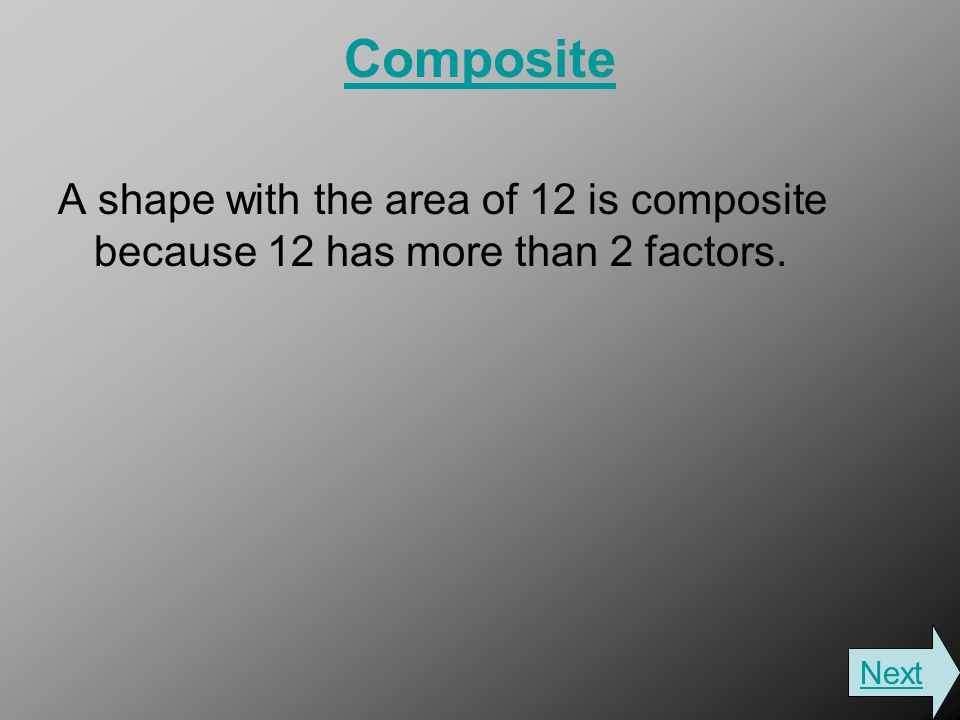 Composite A shape with the area of 12 is composite because 12 has more than 2 factors. Next