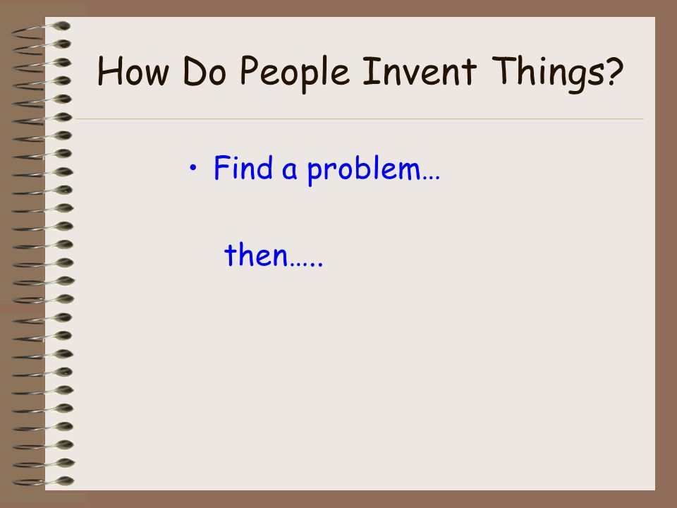 How Do People Invent Things Find a problem… then…..