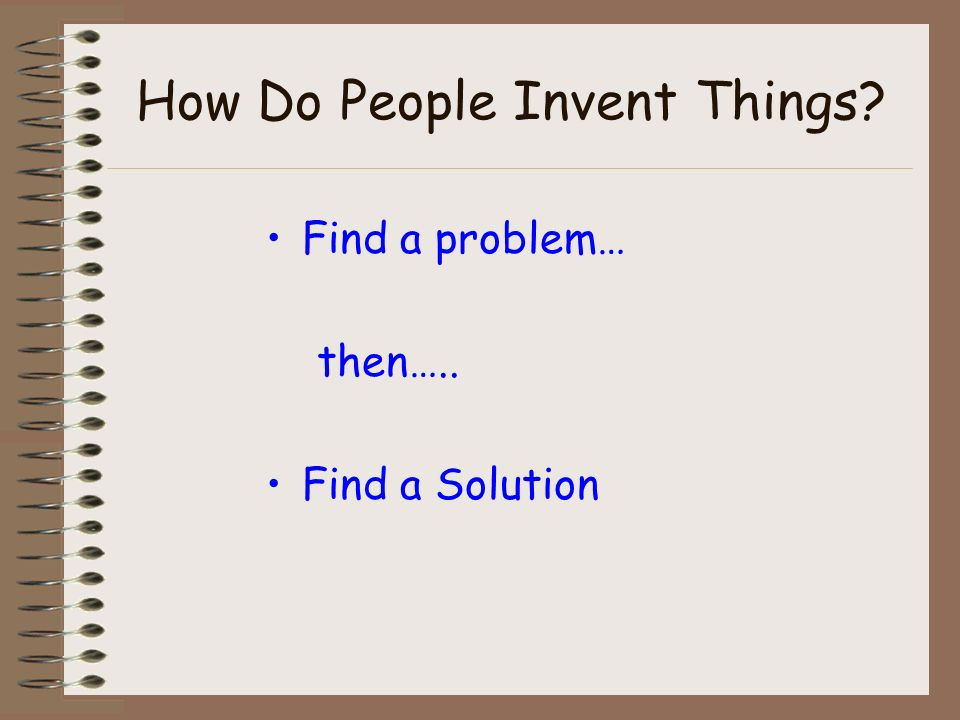 How Do People Invent Things Find a problem… then….. Find a Solution