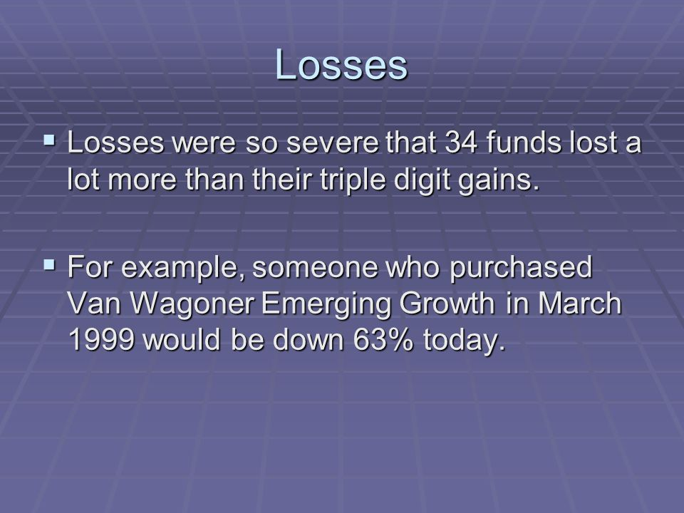 Losses Losses were so severe that 34 funds lost a lot more than their triple digit gains.