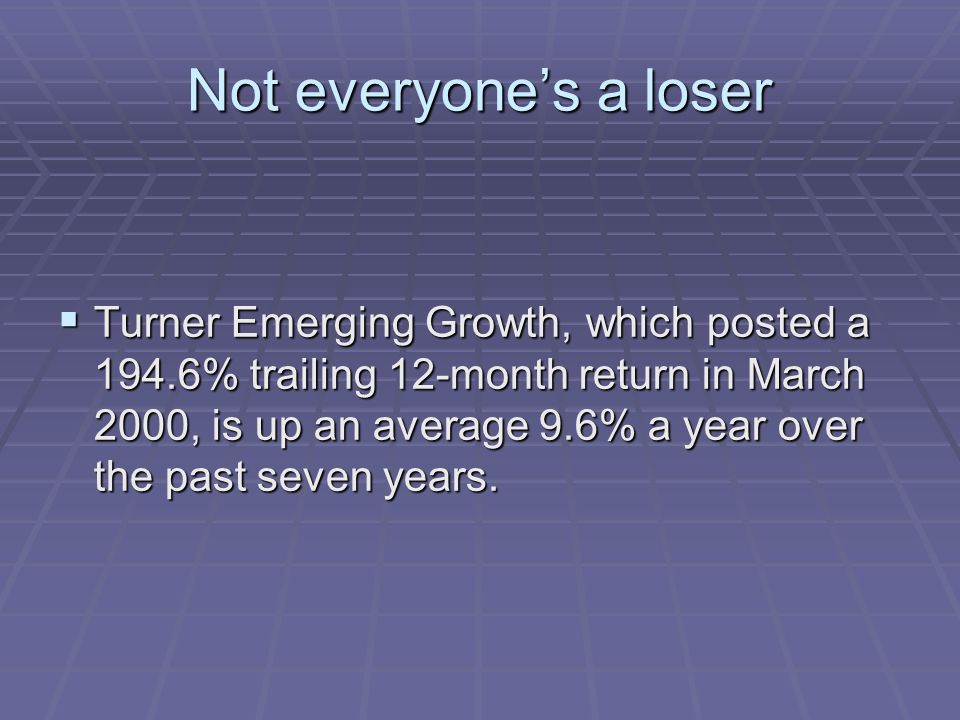 Not everyones a loser Turner Emerging Growth, which posted a 194.6% trailing 12-month return in March 2000, is up an average 9.6% a year over the past seven years.