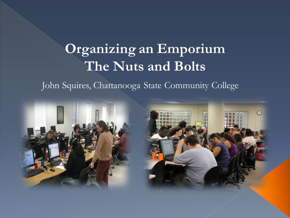 Organizing an Emporium The Nuts and Bolts John Squires, Chattanooga State Community College