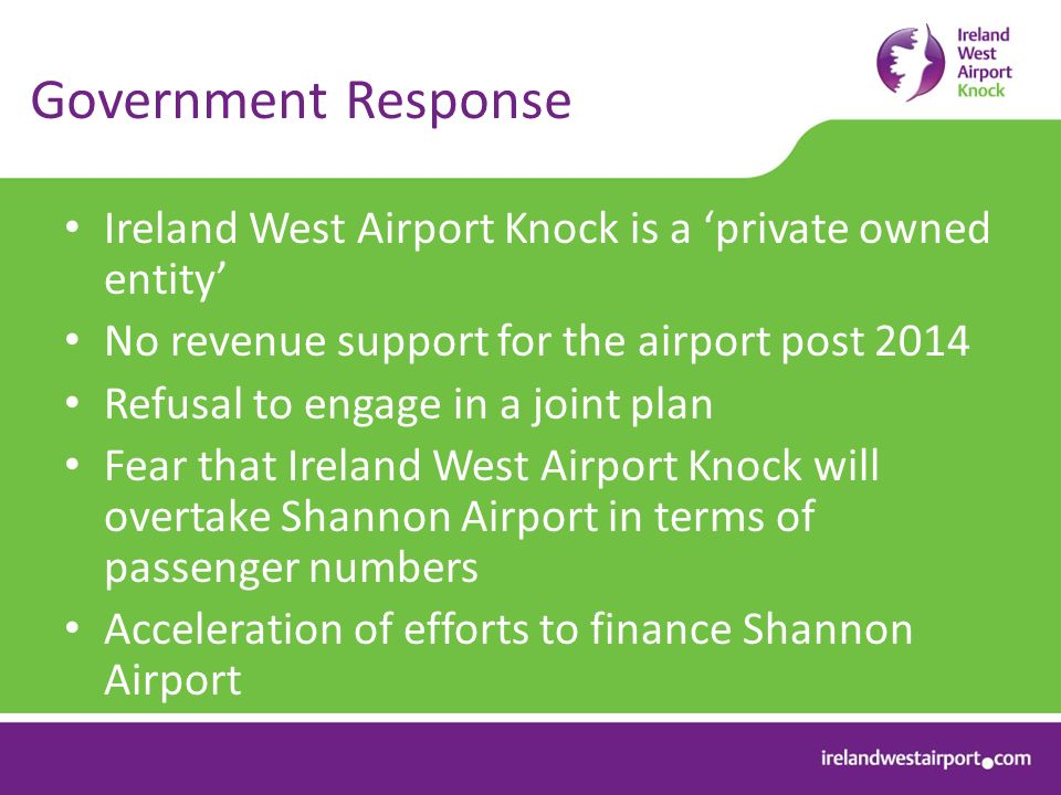 Government Response Ireland West Airport Knock is a private owned entity No revenue support for the airport post 2014 Refusal to engage in a joint plan Fear that Ireland West Airport Knock will overtake Shannon Airport in terms of passenger numbers Acceleration of efforts to finance Shannon Airport