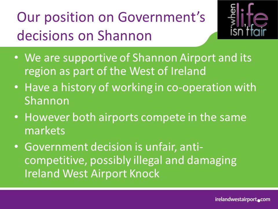 Our position on Governments decisions on Shannon We are supportive of Shannon Airport and its region as part of the West of Ireland Have a history of working in co-operation with Shannon However both airports compete in the same markets Government decision is unfair, anti- competitive, possibly illegal and damaging Ireland West Airport Knock