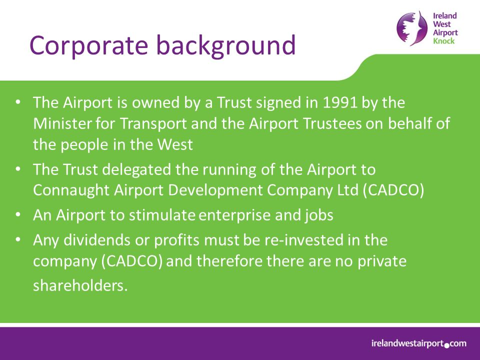 Corporate background The Airport is owned by a Trust signed in 1991 by the Minister for Transport and the Airport Trustees on behalf of the people in the West The Trust delegated the running of the Airport to Connaught Airport Development Company Ltd (CADCO) An Airport to stimulate enterprise and jobs Any dividends or profits must be re-invested in the company (CADCO) and therefore there are no private shareholders.