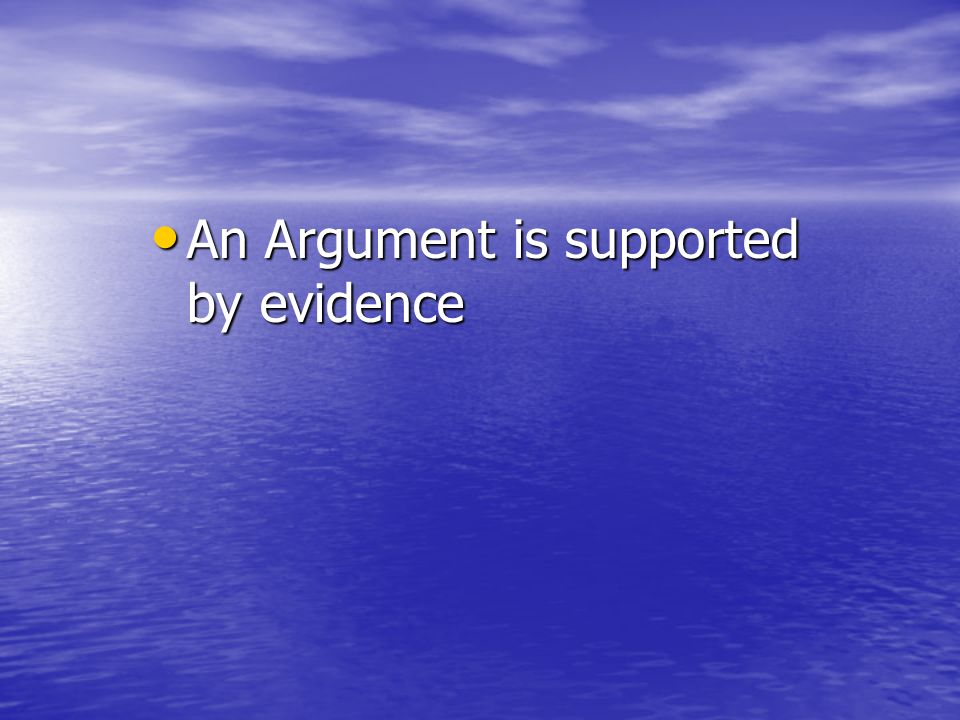 An Argument is supported by evidence An Argument is supported by evidence
