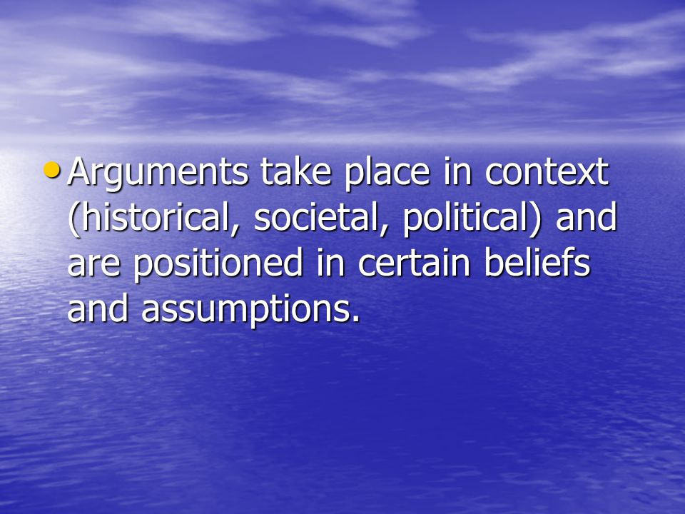 Arguments take place in context (historical, societal, political) and are positioned in certain beliefs and assumptions.