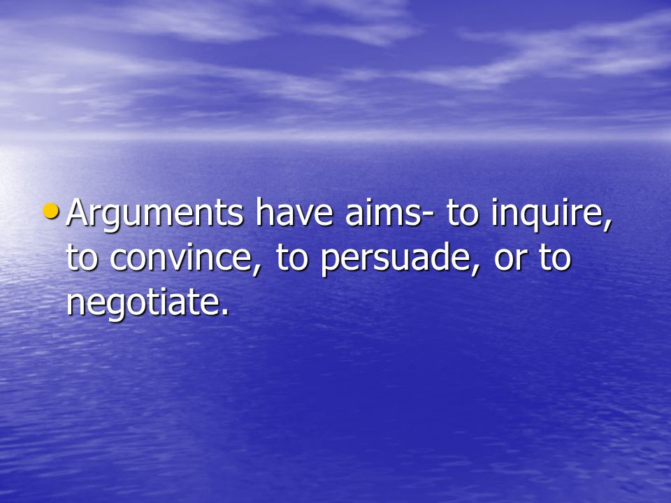 Arguments have aims- to inquire, to convince, to persuade, or to negotiate.