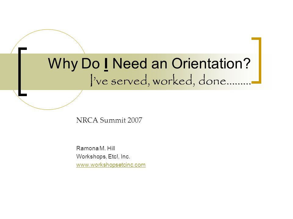 Why Do I Need an Orientation. Ive served, worked, done……… NRCA Summit 2007 Ramona M.