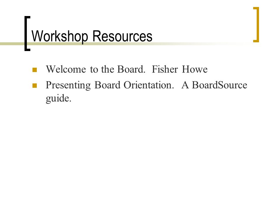 Workshop Resources Welcome to the Board. Fisher Howe Presenting Board Orientation.