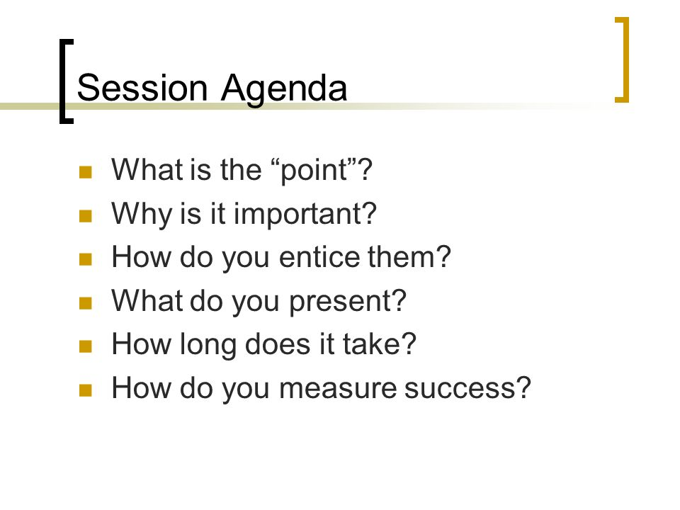Session Agenda What is the point. Why is it important.