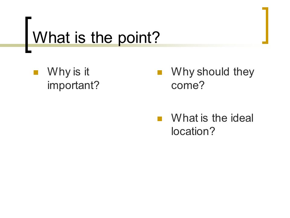 What is the point Why is it important Why should they come What is the ideal location