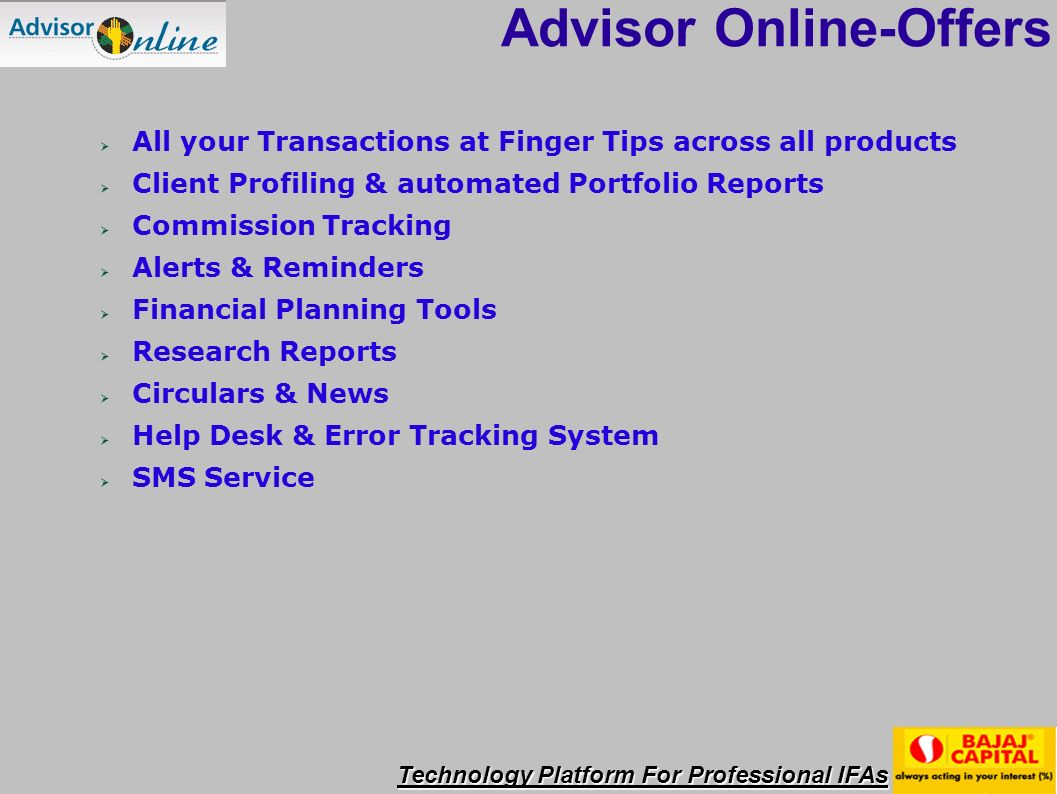 Technology Platform For Professional IFAs Advisor Online-Offers All your Transactions at Finger Tips across all products Client Profiling & automated Portfolio Reports Commission Tracking Alerts & Reminders Financial Planning Tools Research Reports Circulars & News Help Desk & Error Tracking System SMS Service