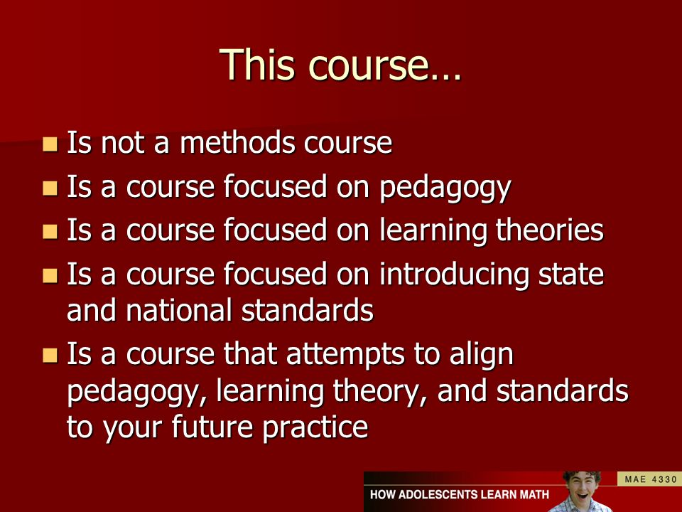 This course… Is not a methods course Is not a methods course Is a course focused on pedagogy Is a course focused on pedagogy Is a course focused on learning theories Is a course focused on learning theories Is a course focused on introducing state and national standards Is a course focused on introducing state and national standards Is a course that attempts to align pedagogy, learning theory, and standards to your future practice Is a course that attempts to align pedagogy, learning theory, and standards to your future practice