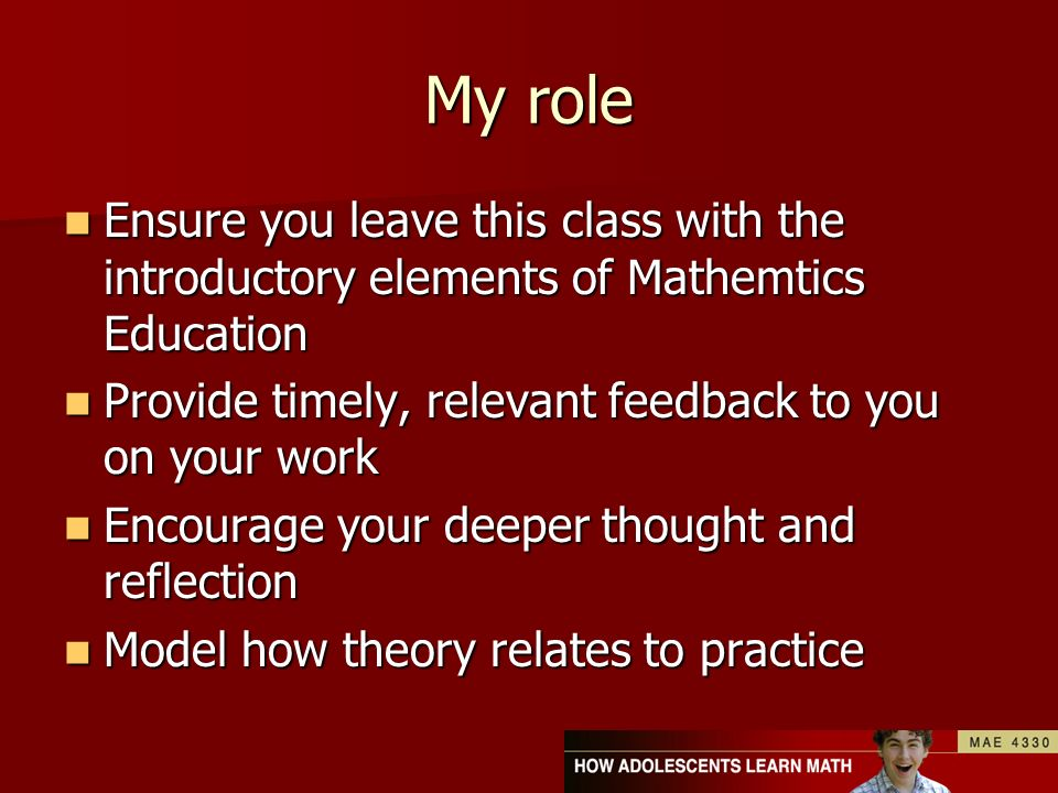 My role Ensure you leave this class with the introductory elements of Mathemtics Education Ensure you leave this class with the introductory elements of Mathemtics Education Provide timely, relevant feedback to you on your work Provide timely, relevant feedback to you on your work Encourage your deeper thought and reflection Encourage your deeper thought and reflection Model how theory relates to practice Model how theory relates to practice