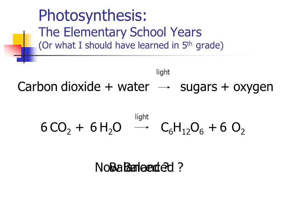 Photosynthesis: The Elementary School Years (Or what I should have learned in 5 th grade) Carbon dioxide + water sugars + oxygen light CO 2 +6H2OH2O6O2O2 C 6 H 12 O 6 +6 Balanced Now Balanced