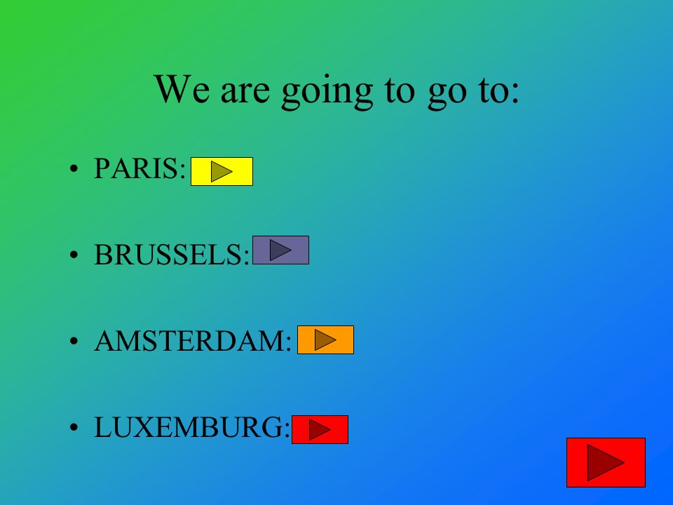 We are going to go to: PARIS: BRUSSELS: AMSTERDAM: LUXEMBURG: