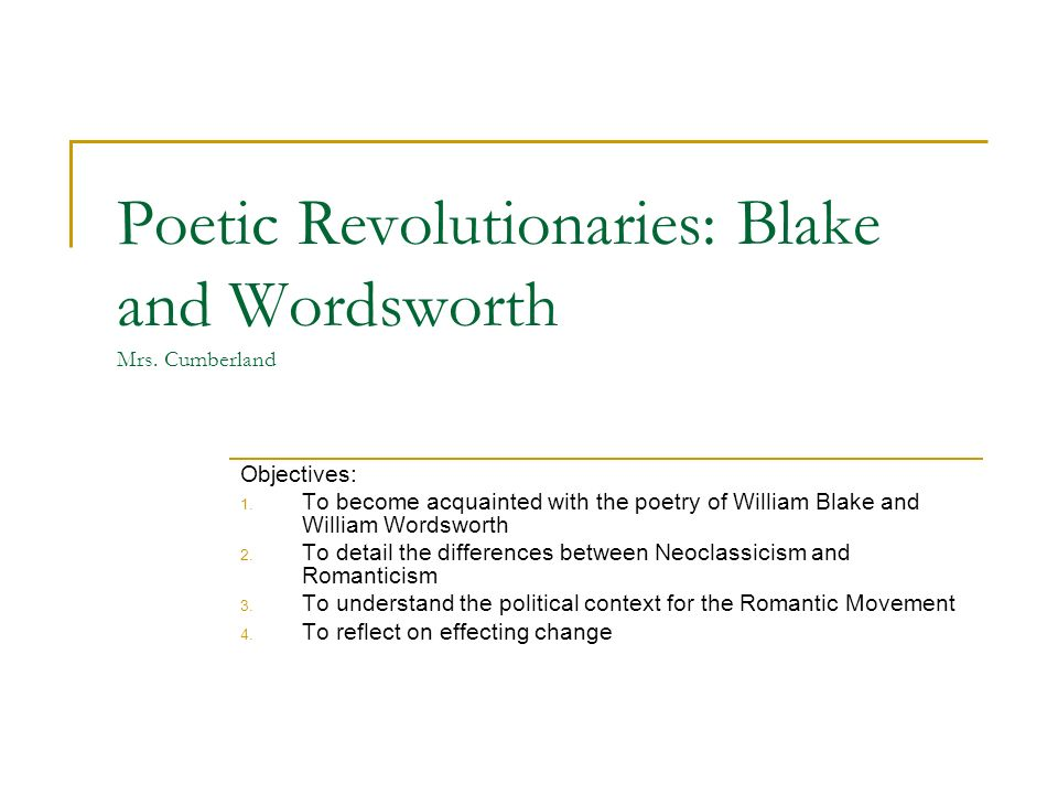 Poetic Revolutionaries: Blake and Wordsworth Mrs. Cumberland Objectives: 1.