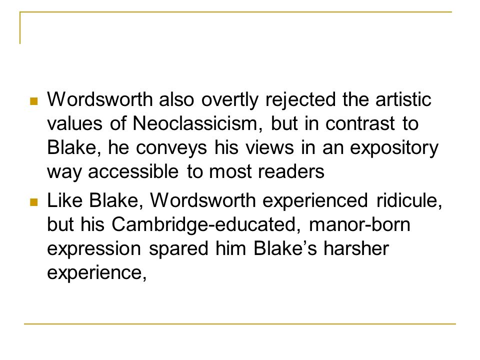Wordsworth also overtly rejected the artistic values of Neoclassicism, but in contrast to Blake, he conveys his views in an expository way accessible to most readers Like Blake, Wordsworth experienced ridicule, but his Cambridge-educated, manor-born expression spared him Blakes harsher experience,