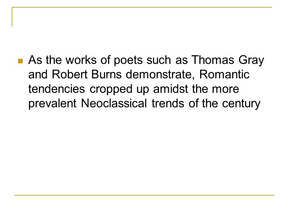 As the works of poets such as Thomas Gray and Robert Burns demonstrate, Romantic tendencies cropped up amidst the more prevalent Neoclassical trends of the century