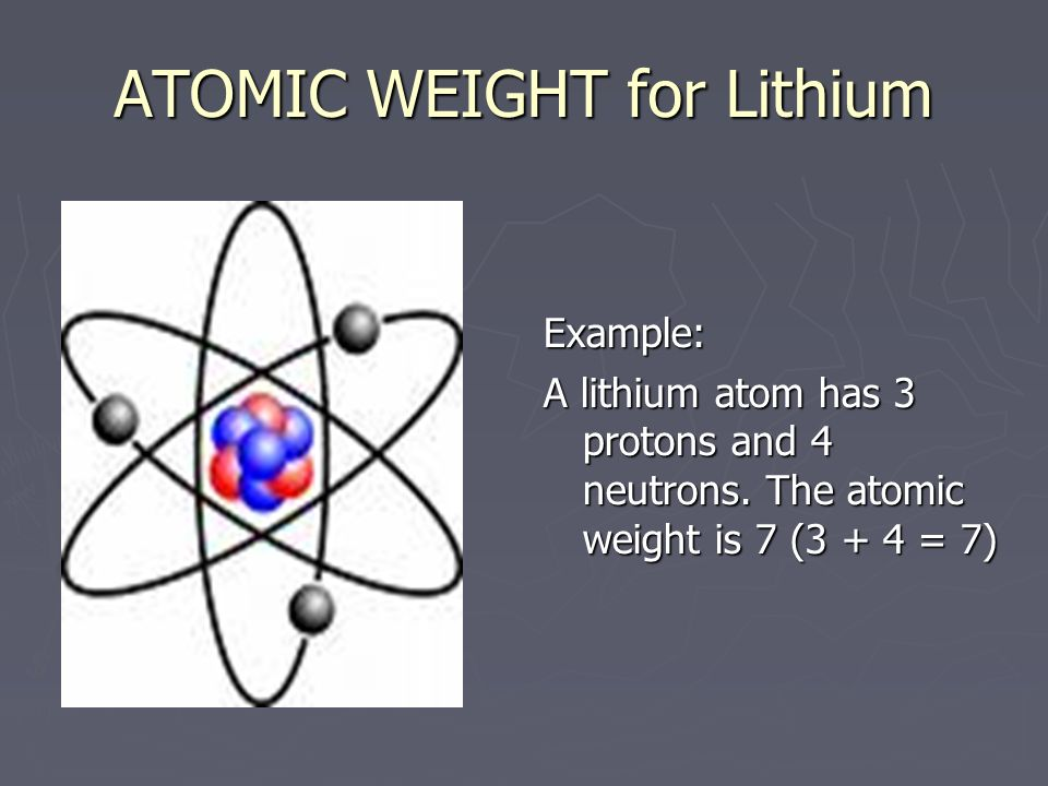 ATOMIC WEIGHT for Lithium Example: A lithium atom has 3 protons and 4 neutrons.