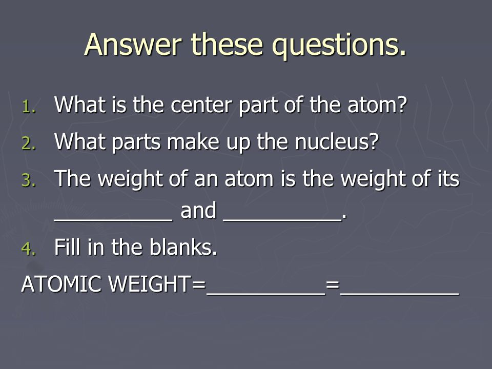 Answer these questions. 1. What is the center part of the atom.