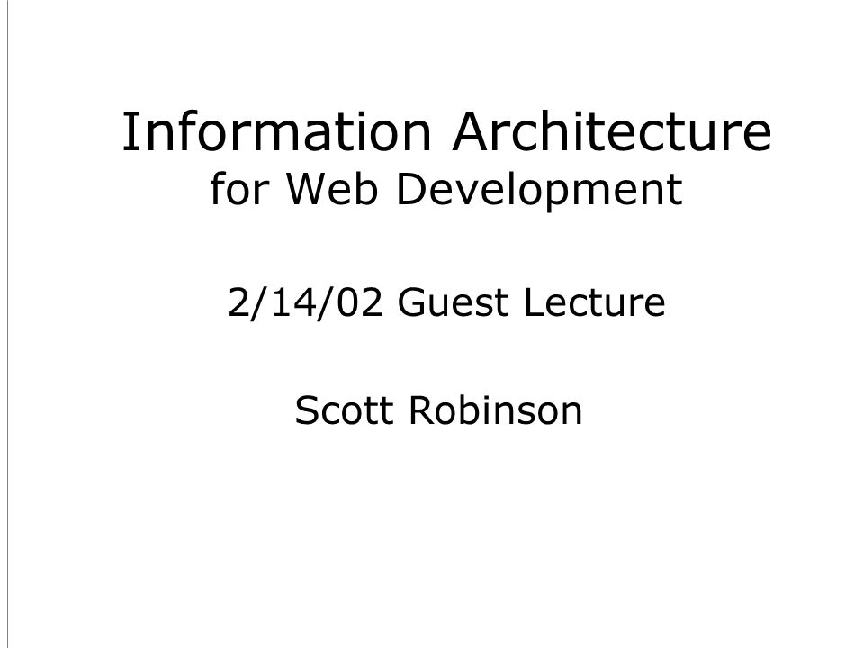 Information Architecture for Web Development Scott Robinson 2/14/02 Guest Lecture