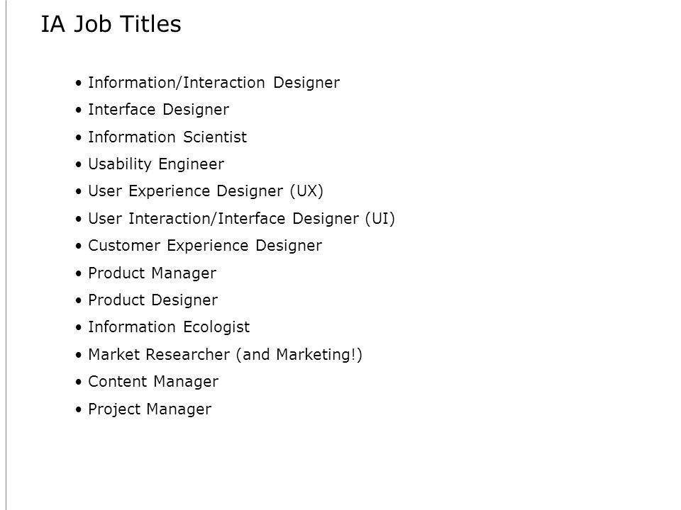 IA Job Titles Information/Interaction Designer Interface Designer Information Scientist Usability Engineer User Experience Designer (UX) User Interaction/Interface Designer (UI) Customer Experience Designer Product Manager Product Designer Information Ecologist Market Researcher (and Marketing!) Content Manager Project Manager