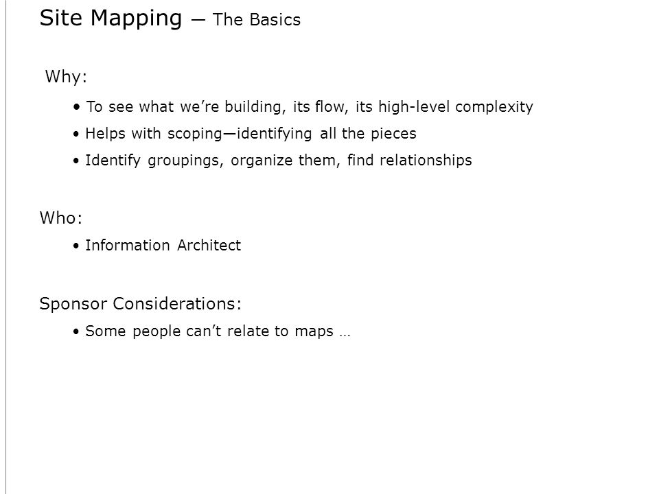 Site Mapping The Basics Why: To see what were building, its flow, its high-level complexity Helps with scopingidentifying all the pieces Identify groupings, organize them, find relationships Who: Information Architect Sponsor Considerations: Some people cant relate to maps …