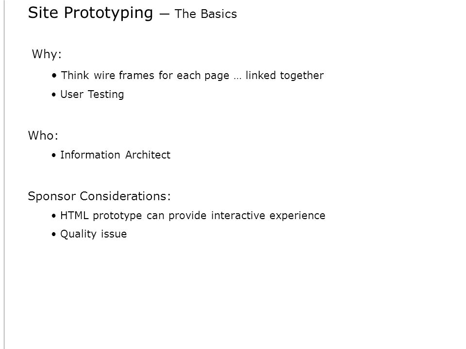 Site Prototyping The Basics Why: Think wire frames for each page … linked together User Testing Who: Information Architect Sponsor Considerations: HTML prototype can provide interactive experience Quality issue