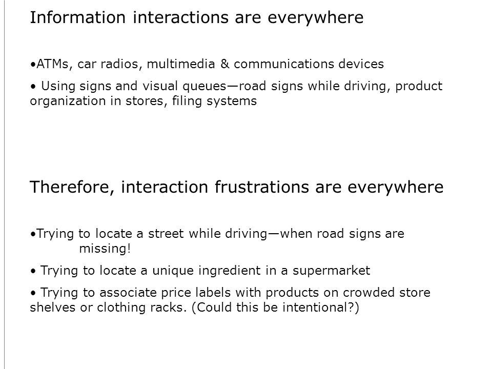 Information interactions are everywhere ATMs, car radios, multimedia & communications devices Using signs and visual queuesroad signs while driving, product organization in stores, filing systems Therefore, interaction frustrations are everywhere Trying to locate a street while drivingwhen road signs are missing.