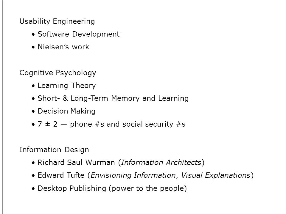 Usability Engineering Software Development Nielsens work Cognitive Psychology Learning Theory Short- & Long-Term Memory and Learning Decision Making 7 ± 2 phone #s and social security #s Information Design Richard Saul Wurman (Information Architects) Edward Tufte (Envisioning Information, Visual Explanations) Desktop Publishing (power to the people)