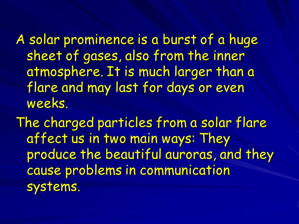 A solar prominence is a burst of a huge sheet of gases, also from the inner atmosphere.