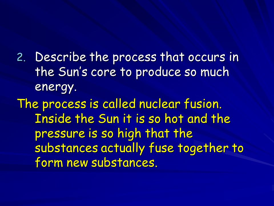 2. Describe the process that occurs in the Suns core to produce so much energy.