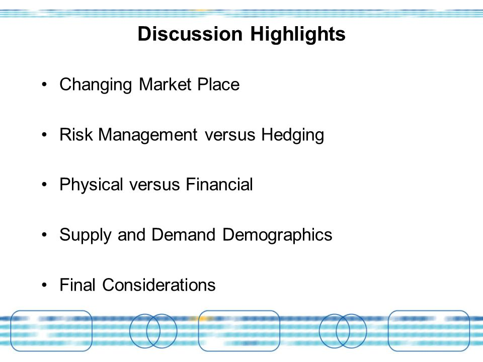 Discussion Highlights Changing Market Place Risk Management versus Hedging Physical versus Financial Supply and Demand Demographics Final Considerations