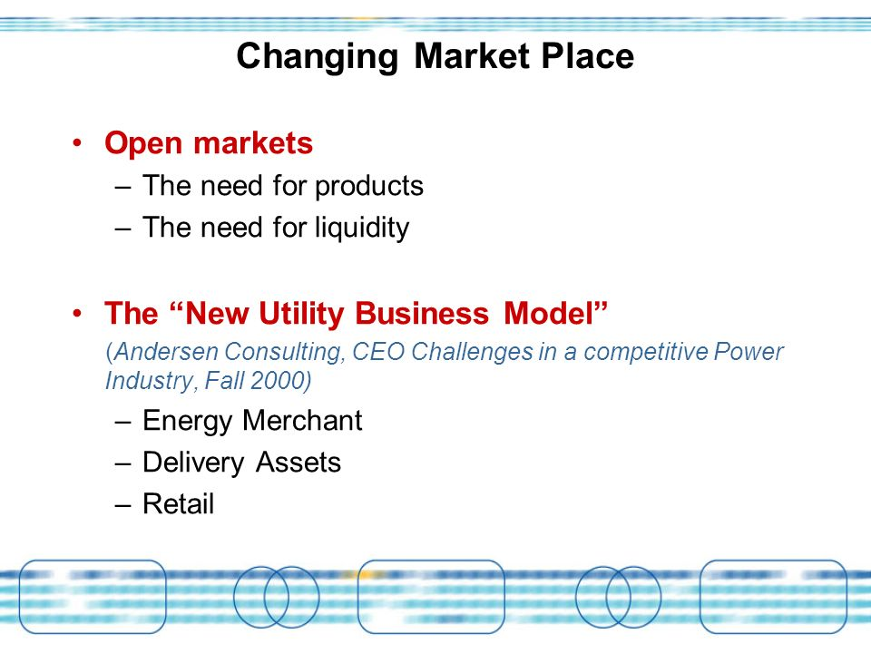 Changing Market Place Open markets –The need for products –The need for liquidity The New Utility Business Model (Andersen Consulting, CEO Challenges in a competitive Power Industry, Fall 2000) –Energy Merchant –Delivery Assets –Retail
