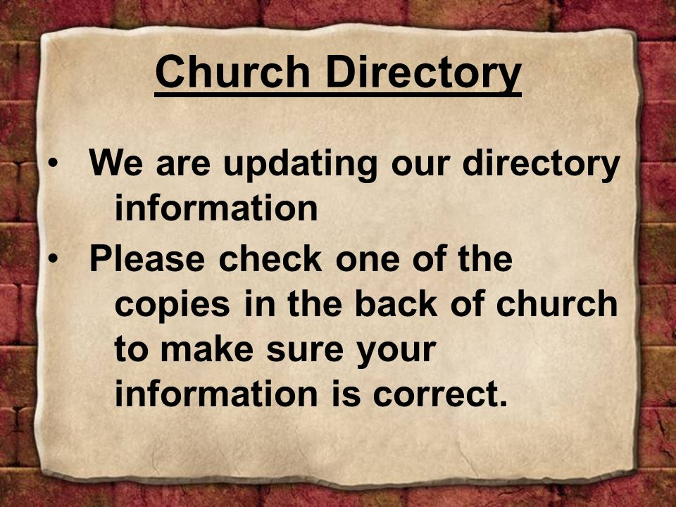 We are updating our directory information Please check one of the copies in the back of church to make sure your information is correct.