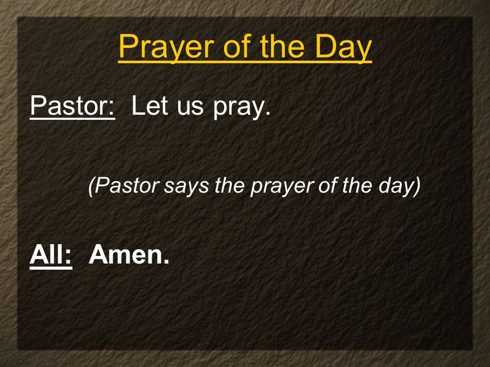 Prayer of the Day Pastor: Let us pray. (Pastor says the prayer of the day) All: Amen.