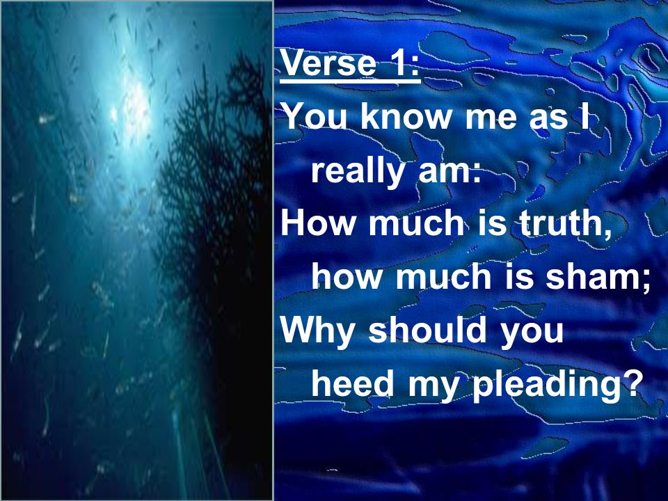 Verse 1: You know me as I really am: How much is truth, how much is sham; Why should you heed my pleading