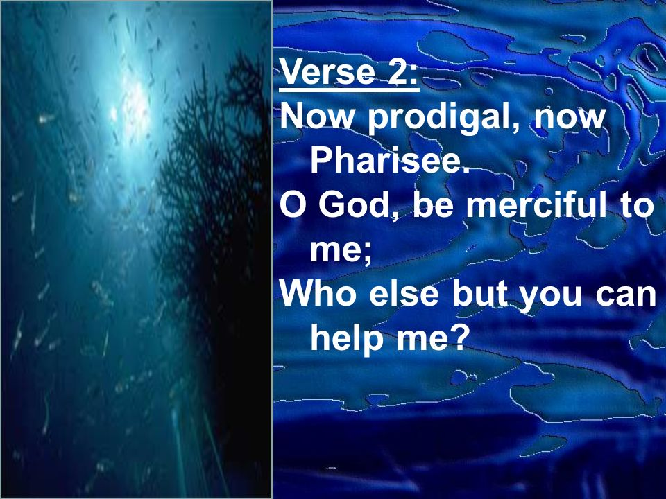 Verse 2: Now prodigal, now Pharisee. O God, be merciful to me; Who else but you can help me