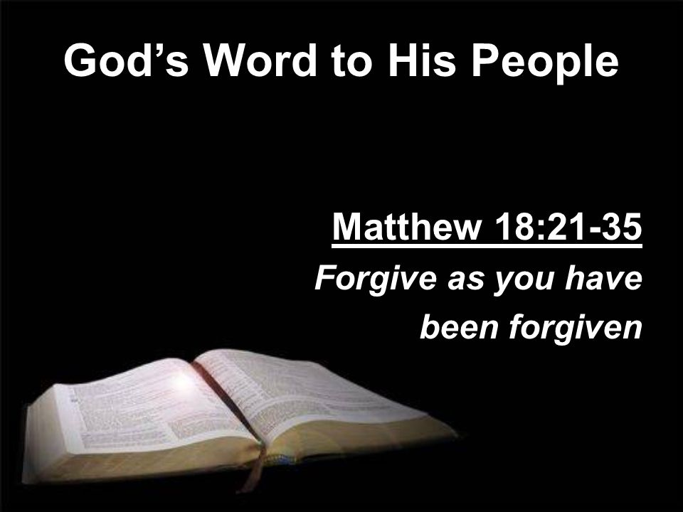 Gods Word to His People Matthew 18:21-35 Forgive as you have been forgiven